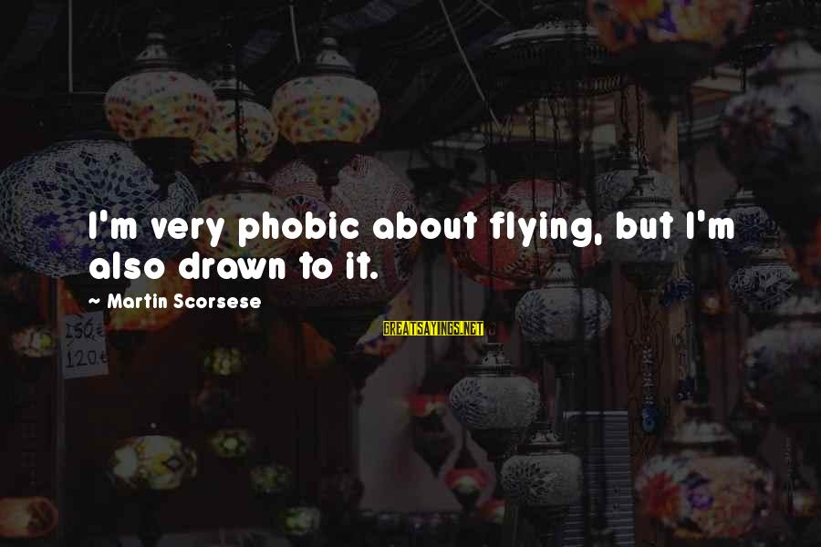 Phobic's Sayings By Martin Scorsese: I'm very phobic about flying, but I'm also drawn to it.