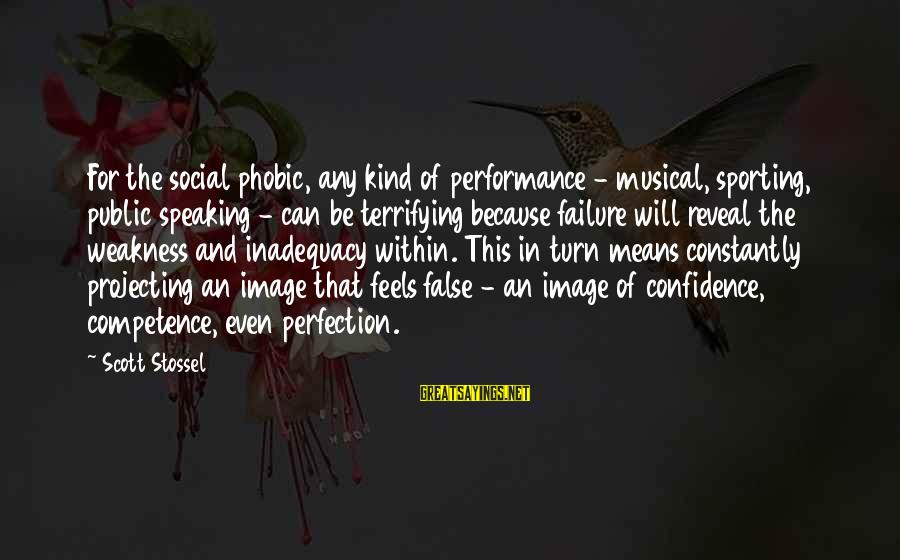 Phobic's Sayings By Scott Stossel: For the social phobic, any kind of performance - musical, sporting, public speaking - can
