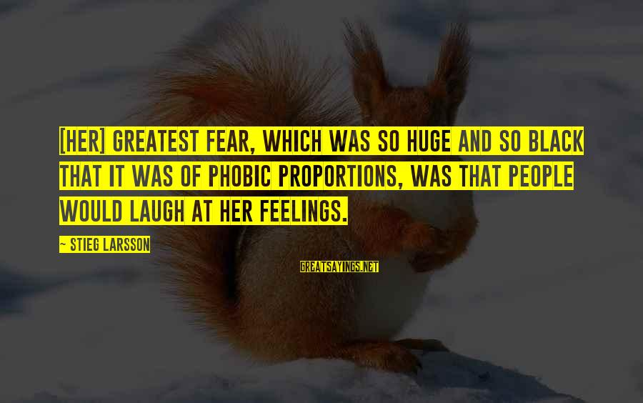 Phobic's Sayings By Stieg Larsson: [Her] greatest fear, which was so huge and so black that it was of phobic