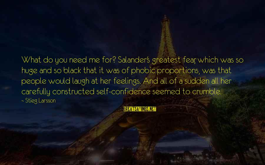 Phobic's Sayings By Stieg Larsson: What do you need me for? Salander's greatest fear, which was so huge and so