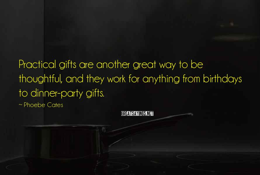 Phoebe Cates Sayings: Practical gifts are another great way to be thoughtful, and they work for anything from