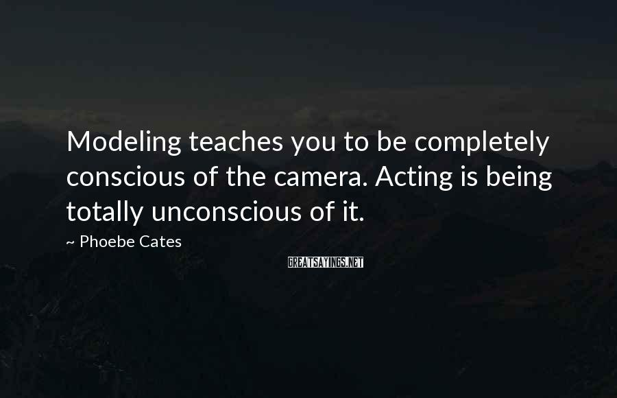 Phoebe Cates Sayings: Modeling teaches you to be completely conscious of the camera. Acting is being totally unconscious