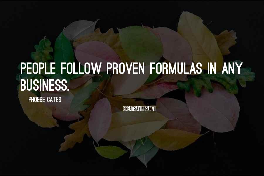 Phoebe Cates Sayings: People follow proven formulas in any business.