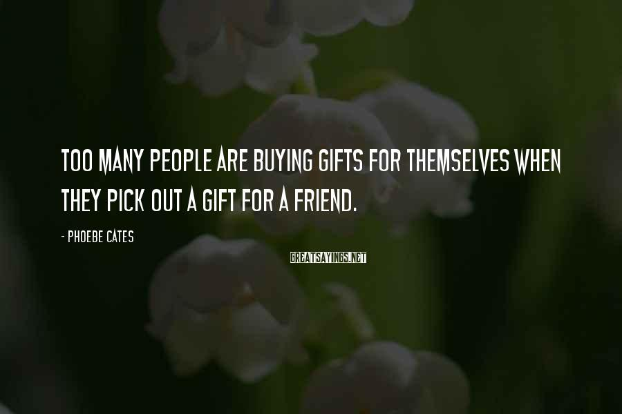 Phoebe Cates Sayings: Too many people are buying gifts for themselves when they pick out a gift for