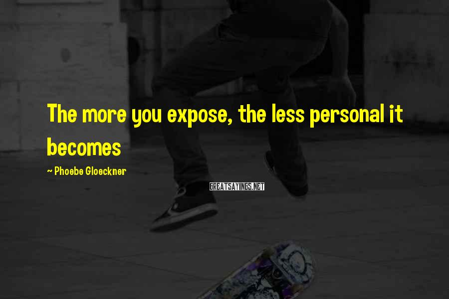 Phoebe Gloeckner Sayings: The more you expose, the less personal it becomes