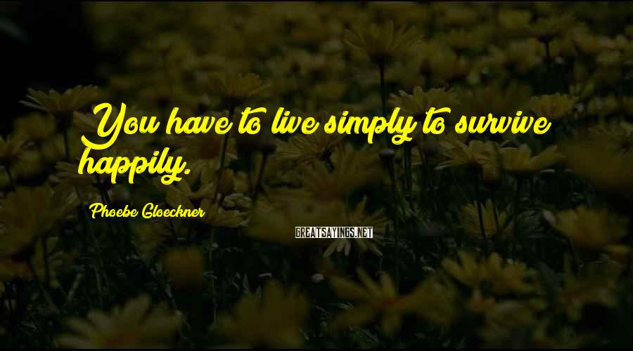 Phoebe Gloeckner Sayings: You have to live simply to survive happily.