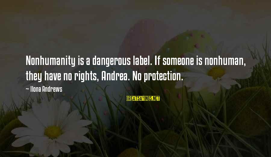 Phoenix Rises Sayings By Ilona Andrews: Nonhumanity is a dangerous label. If someone is nonhuman, they have no rights, Andrea. No