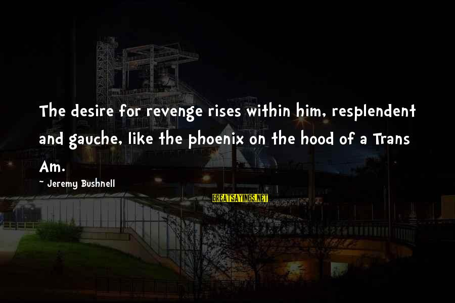 Phoenix Rises Sayings By Jeremy Bushnell: The desire for revenge rises within him, resplendent and gauche, like the phoenix on the