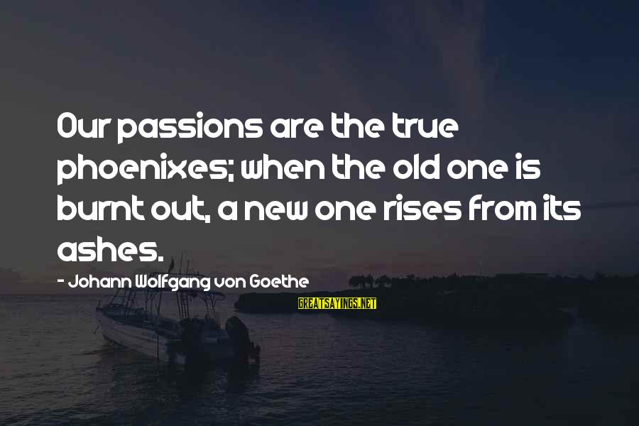 Phoenix Rises Sayings By Johann Wolfgang Von Goethe: Our passions are the true phoenixes; when the old one is burnt out, a new