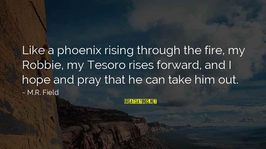 Phoenix Rises Sayings By M.R. Field: Like a phoenix rising through the fire, my Robbie, my Tesoro rises forward, and I