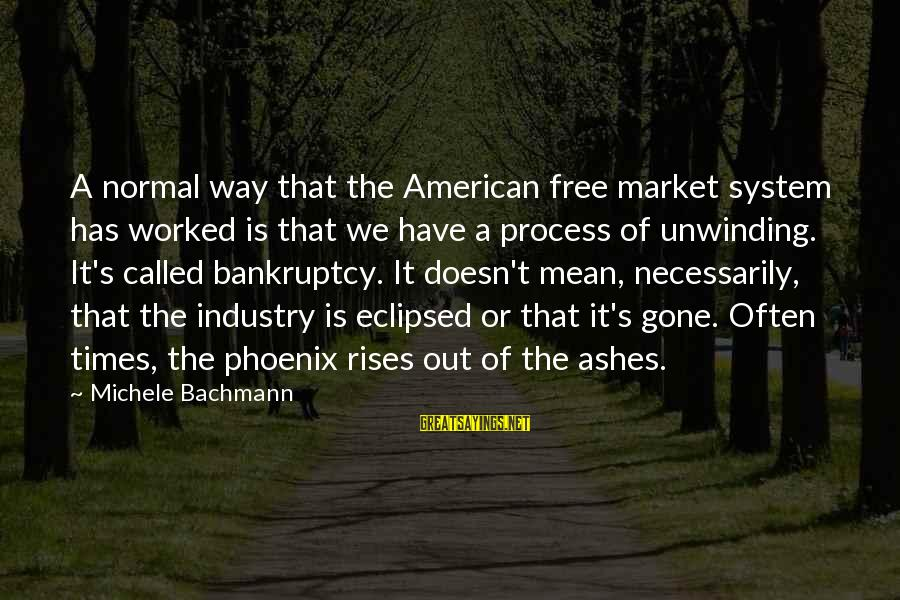 Phoenix Rises Sayings By Michele Bachmann: A normal way that the American free market system has worked is that we have