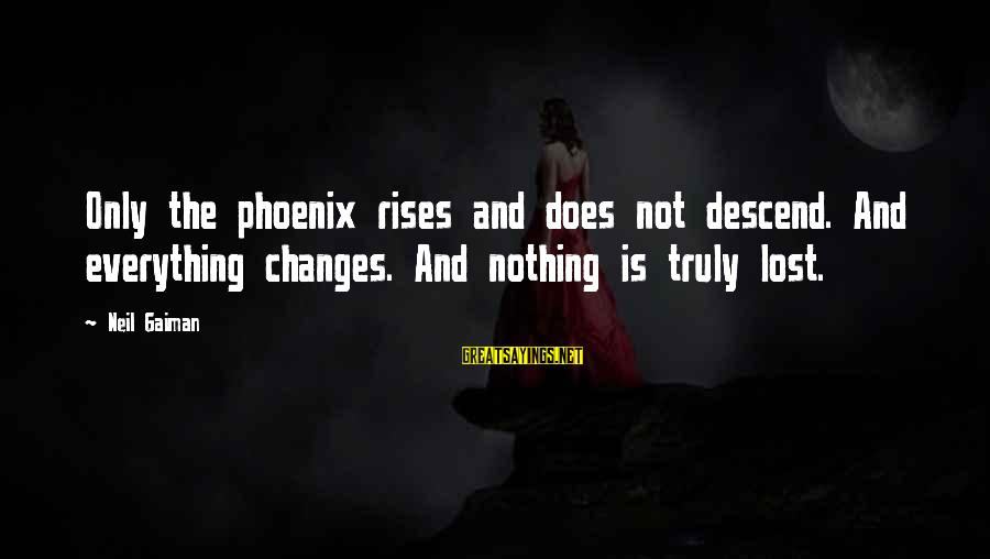 Phoenix Rises Sayings By Neil Gaiman: Only the phoenix rises and does not descend. And everything changes. And nothing is truly