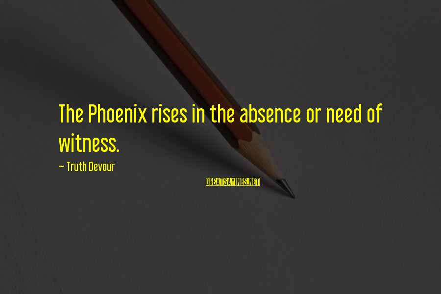 Phoenix Rises Sayings By Truth Devour: The Phoenix rises in the absence or need of witness.
