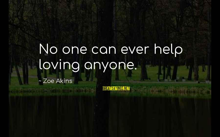 Phoenix Rises Sayings By Zoe Akins: No one can ever help loving anyone.