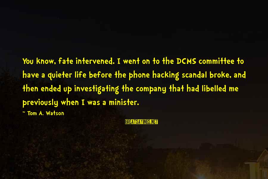 Phone Hacking Scandal Sayings By Tom A. Watson: You know, fate intervened. I went on to the DCMS committee to have a quieter