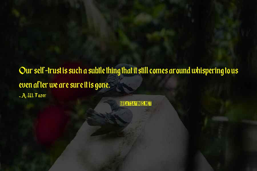 Phone Signature Sayings By A.W. Tozer: Our self-trust is such a subtle thing that it still comes around whispering to us