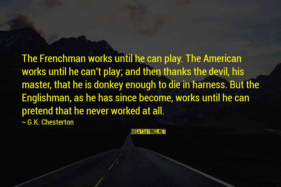 Phone Signature Sayings By G.K. Chesterton: The Frenchman works until he can play. The American works until he can't play; and