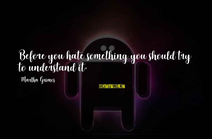 Phone Signature Sayings By Martha Grimes: Before you hate something you should try to understand it.