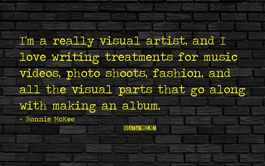 Photo Shoots Sayings By Bonnie McKee: I'm a really visual artist, and I love writing treatments for music videos, photo shoots,