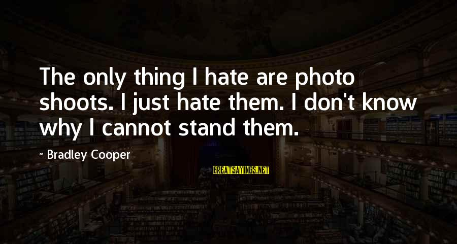Photo Shoots Sayings By Bradley Cooper: The only thing I hate are photo shoots. I just hate them. I don't know