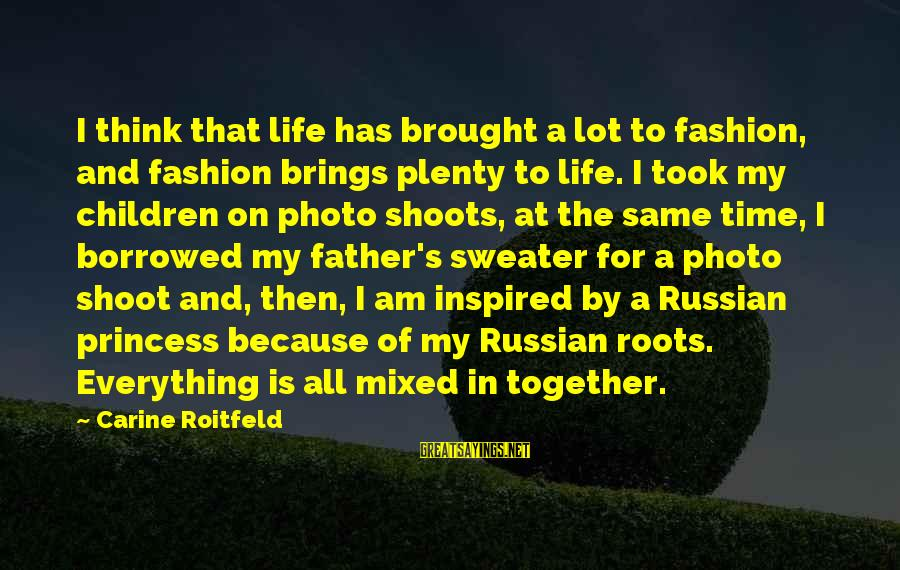 Photo Shoots Sayings By Carine Roitfeld: I think that life has brought a lot to fashion, and fashion brings plenty to