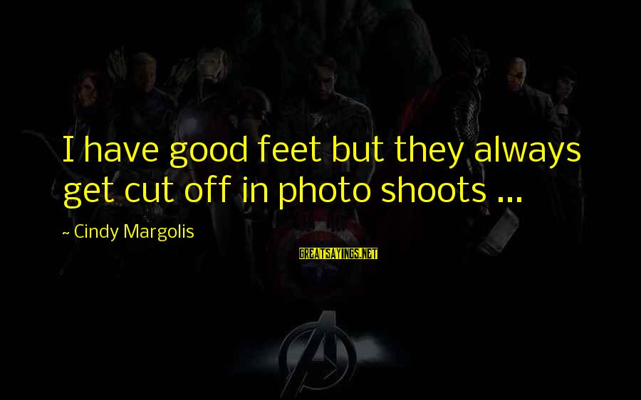 Photo Shoots Sayings By Cindy Margolis: I have good feet but they always get cut off in photo shoots ...