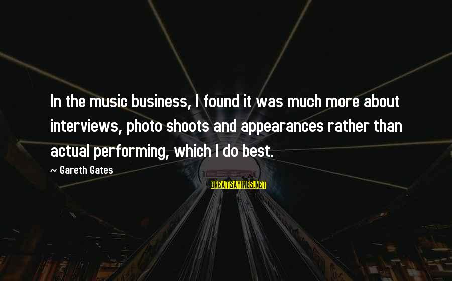 Photo Shoots Sayings By Gareth Gates: In the music business, I found it was much more about interviews, photo shoots and