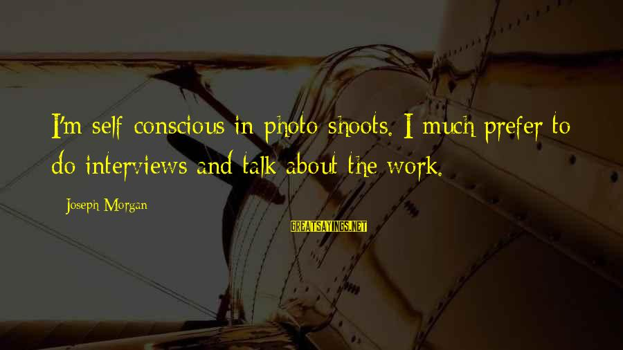 Photo Shoots Sayings By Joseph Morgan: I'm self-conscious in photo shoots. I much prefer to do interviews and talk about the