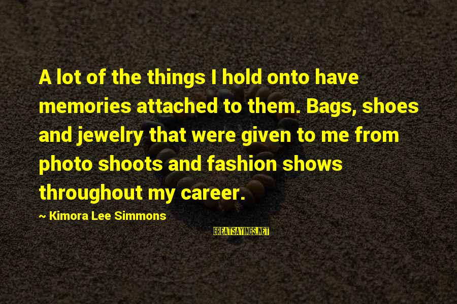 Photo Shoots Sayings By Kimora Lee Simmons: A lot of the things I hold onto have memories attached to them. Bags, shoes
