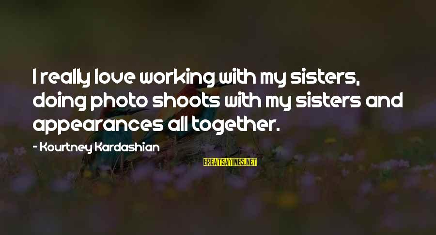 Photo Shoots Sayings By Kourtney Kardashian: I really love working with my sisters, doing photo shoots with my sisters and appearances
