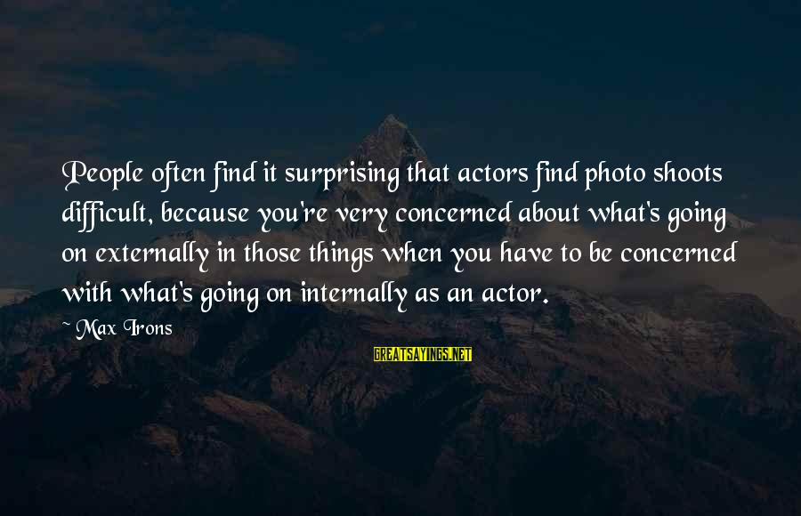 Photo Shoots Sayings By Max Irons: People often find it surprising that actors find photo shoots difficult, because you're very concerned