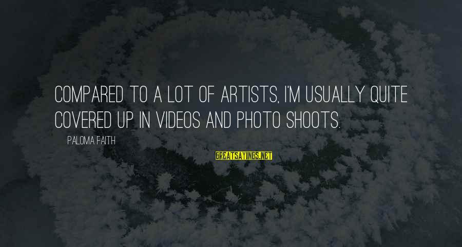 Photo Shoots Sayings By Paloma Faith: Compared to a lot of artists, I'm usually quite covered up in videos and photo