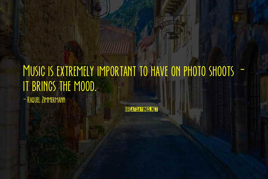 Photo Shoots Sayings By Raquel Zimmermann: Music is extremely important to have on photo shoots - it brings the mood.