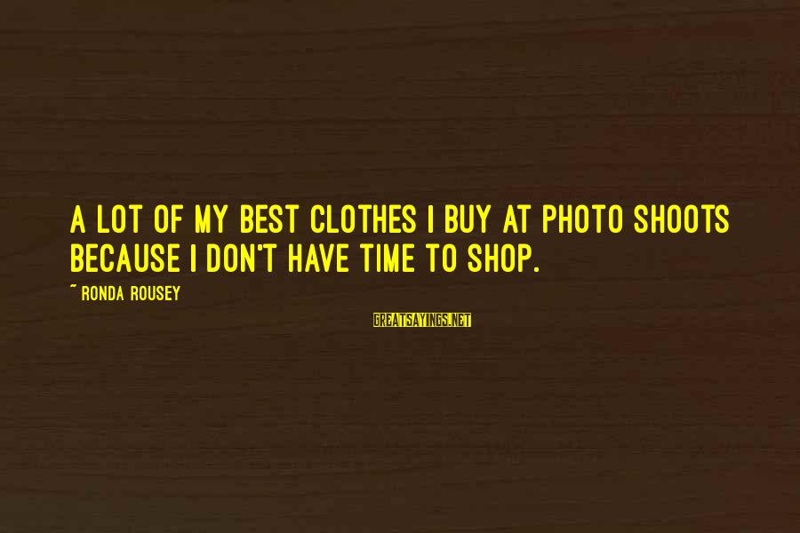 Photo Shoots Sayings By Ronda Rousey: A lot of my best clothes I buy at photo shoots because I don't have