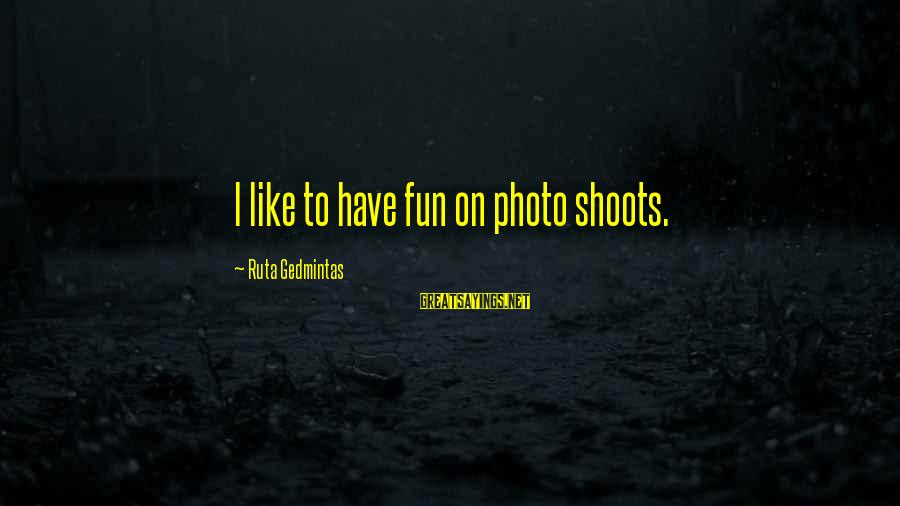 Photo Shoots Sayings By Ruta Gedmintas: I like to have fun on photo shoots.