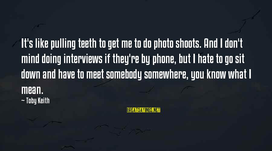 Photo Shoots Sayings By Toby Keith: It's like pulling teeth to get me to do photo shoots. And I don't mind