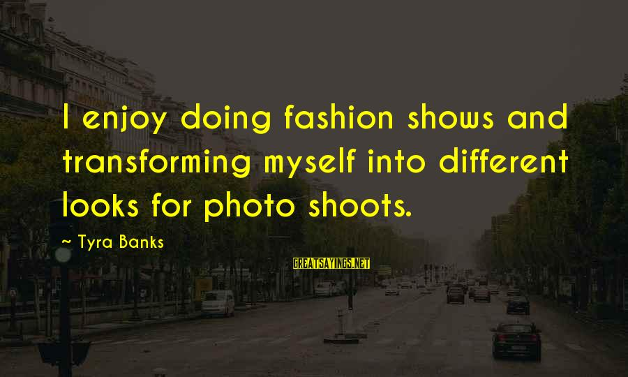 Photo Shoots Sayings By Tyra Banks: I enjoy doing fashion shows and transforming myself into different looks for photo shoots.