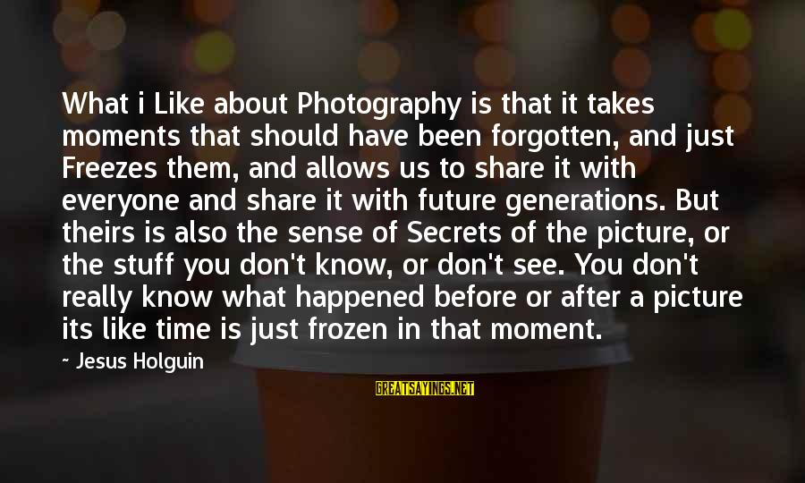 Photography And Moments Sayings By Jesus Holguin: What i Like about Photography is that it takes moments that should have been forgotten,