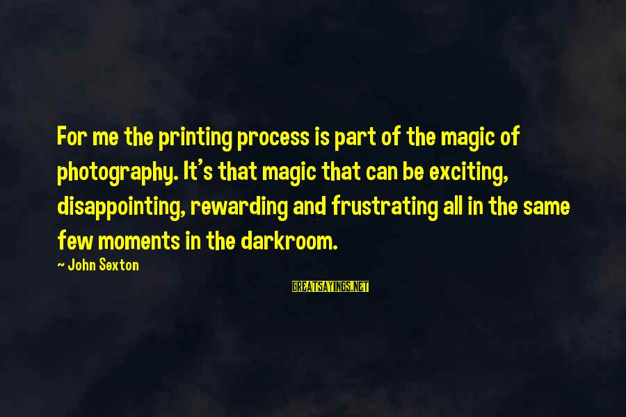 Photography And Moments Sayings By John Sexton: For me the printing process is part of the magic of photography. It's that magic