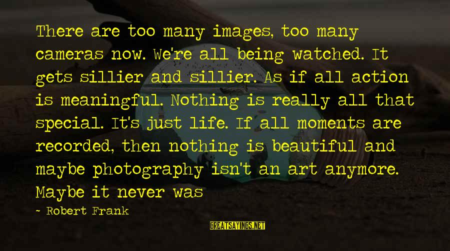 Photography And Moments Sayings By Robert Frank: There are too many images, too many cameras now. We're all being watched. It gets