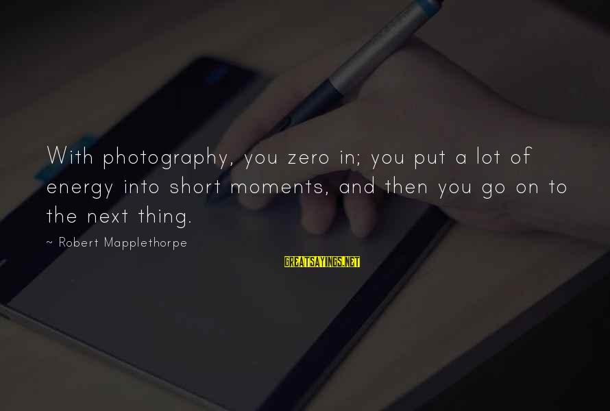 Photography And Moments Sayings By Robert Mapplethorpe: With photography, you zero in; you put a lot of energy into short moments, and