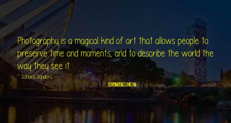 Photography And Moments Sayings By Sahara Sanders: Photography is a magical kind of art that allows people to preserve time and moments,