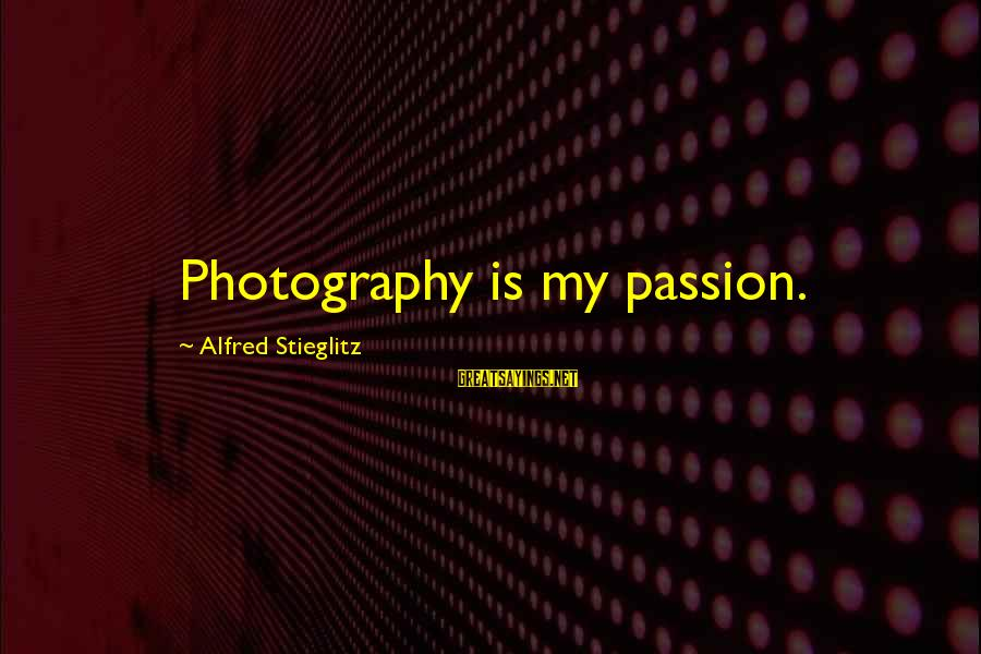 Photography Passion Sayings By Alfred Stieglitz: Photography is my passion.