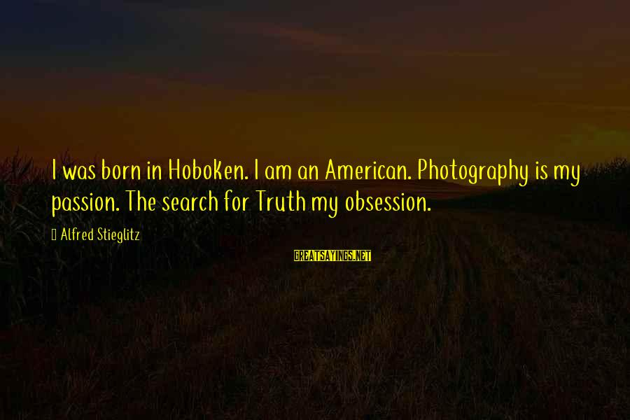 Photography Passion Sayings By Alfred Stieglitz: I was born in Hoboken. I am an American. Photography is my passion. The search