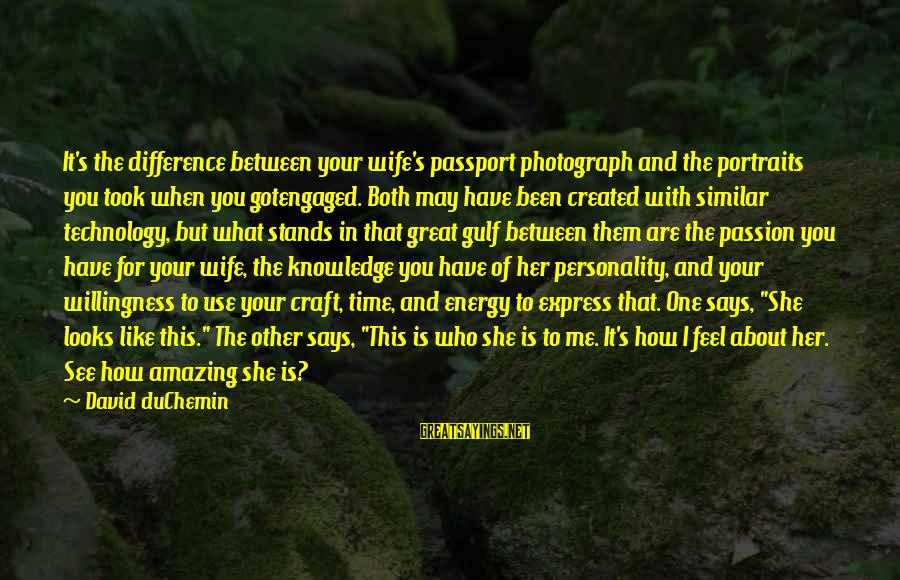 Photography Passion Sayings By David DuChemin: It's the difference between your wife's passport photograph and the portraits you took when you