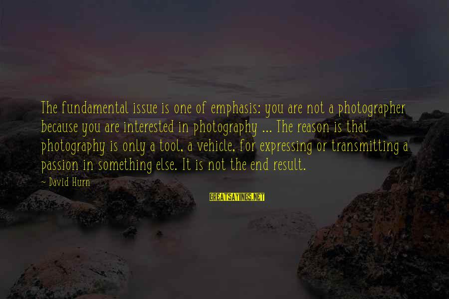 Photography Passion Sayings By David Hurn: The fundamental issue is one of emphasis: you are not a photographer because you are