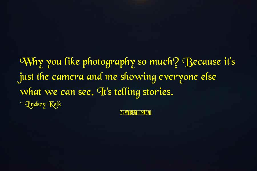 Photography Passion Sayings By Lindsey Kelk: Why you like photography so much? Because it's just the camera and me showing everyone