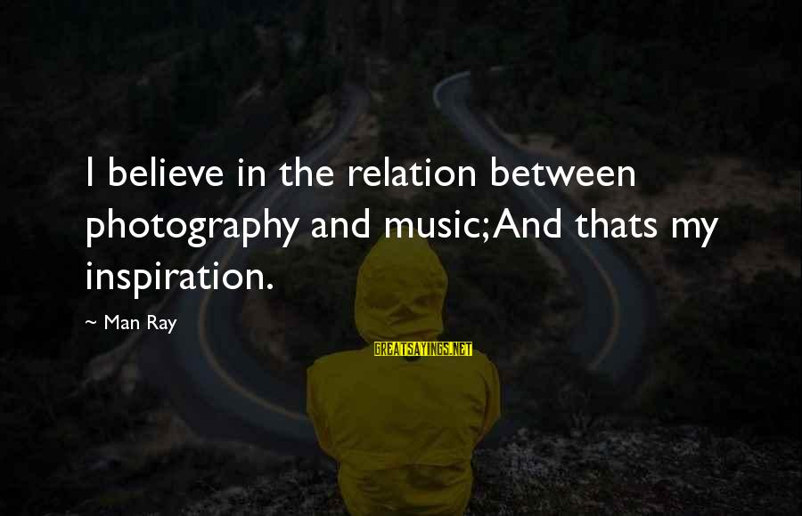 Photography Passion Sayings By Man Ray: I believe in the relation between photography and music; And thats my inspiration.