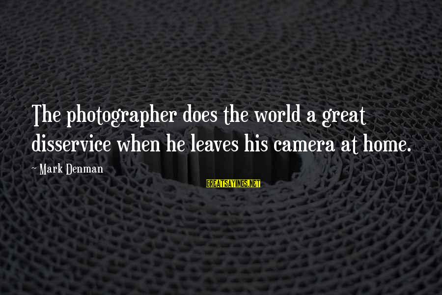 Photography Passion Sayings By Mark Denman: The photographer does the world a great disservice when he leaves his camera at home.