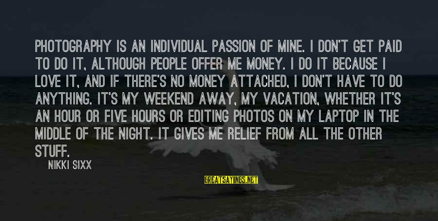 Photography Passion Sayings By Nikki Sixx: Photography is an individual passion of mine. I don't get paid to do it, although